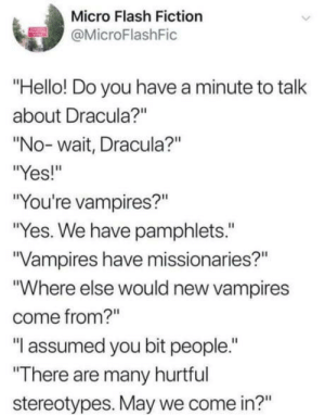 "Hello, Omg, and Tumblr: Micro Flash Fiction  @MicroFlashFic  ""Hello! Do you have a minute to talk  about Dracula?""  ""No-wait, Dracula?""  es  ""You're vampires?""  ""Yes. We have pamphlets.""  Vampires have missionaries?""  Where else would new vampires  come from?""  ""I assumed you bit people.""  There are many hurtful  stereotypes. May we come in?"" omg-humor:I'd give them the benefit of the doubt"