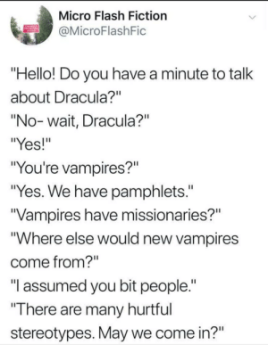 "Dank, Hello, and Memes: Micro Flash Fiction  @MicroFlashFic  ""Hello! Do you have a minute to talk  about Dracula?""  ""No-wait, Dracula?""  ""Yes!""  ""You're vampires?""  ""Yes. We have pamphlets.  Vampires have missionaries?""  ""Where else would new vampires  come from?  ""I assumed you bit people.""  ""There are many hurtrul  stereotypes. May we come in?"" Knock Knock by Saifhappens FOLLOW HERE 4 MORE MEMES."