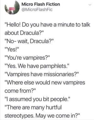 "Dank, Hello, and Memes: Micro Flash Fiction  MicroFlashFic  Hello! Do you have a minute to talk  about Dracula?""  ""No- wait, Dracula?""  ""Yes!""  ""You're vampires?""  ""Yes. We have pamphlets.""  Vampires have missionaries?""  ""Where else would new vampires  come from?""  ""T assumed you bit people.  There are many hurtful  stereotypes. May we come in?"" Me🦇irl by ArkhamMAResident MORE MEMES"
