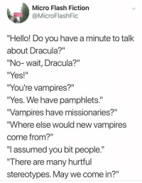"Hello, Dracula, and Fiction: Micro Flash Fiction  OMicroFlashFic  Hello! Do you have a minute to talk  about Dracula?""  ""No-wait, Dracula?""  ""Yes!""  ""You're vampires?""  ""Yes. We have pamphlets.""  Vampires have missionaries?""  ""Where else would new vampires  come from?""  ""I assumed you bit people.""  There are many hurtful  stereotypes. May we come in?"""