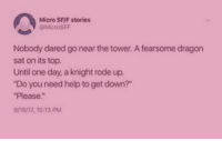 "Do You Need Help: Micro SF/F stories  @MicroSFF  Nobody dared go near the tower. A fearsome dragon  sat on its top  Until one day, a knight rode up.  ""Do you need help to get down?""  Please.""  9/19/17, 10:13 PM"