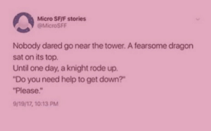 "Aww, Target, and Tumblr: Micro SF/F stories  @MicroSFF  Nobody dared go near the tower. A fearsome dragon  sat on its top  Until one day, a knight rode up.  ""Do you need help to get down?""  Please.  9/19/17, 10:13 PM l-nobby-l:  memeingfulday: Aww why is this screenshot at critically low health"