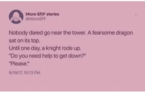 "A short, wholesome ending: Micro SFIF stories  @MicroSFF  Nobody dared go near the tower. A fearsome dragon  sat on its top.  Until one day, a knight rode up.  ""Do you need help to get down?""  ""Please  9/19/17, 10:13 PM A short, wholesome ending"