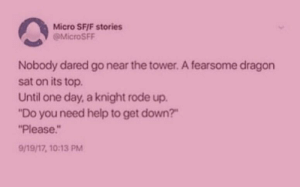 "Help, Pink, and Dragon: Micro SFIF stories  MicroSFF  Nobody dared go near the tower. A fearsome dragon  sat on its top  Until one day, a knight rode up.  ""Do you need help to get down?""  Please  9/19/17, 10:13 PM Don't know why it's pink"