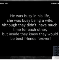 😞 Via-●@__chintu____ ❤● @_s_h_a_i_l_y_ ❤: Micro Tale  Kuljot Kau  He was busy in his life,  she was busy being a wife.  Although they didn't have much  time for each other,  but inside they knew they would  be best friends forever!  ittle  ett 😞 Via-●@__chintu____ ❤● @_s_h_a_i_l_y_ ❤