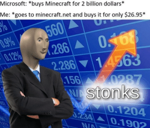 I'm so smart: Microsoft: *buys Minecraft for 2 billion dollars*  Me: *goes to minecraft.net and buys it for only $26.95*  560  286  .9%  0.12%  14563  2.286  0287  156  WAStonks  02  0.1204  0.234 0.1902  21  213  N/A I'm so smart