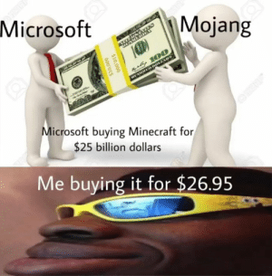 More of the best memes at http://mountainmemes.tumblr.com: Microsoft  Mojang  DEAMERIG  u 100  DHED DOLLARS  Microsoft buying Minecraft for  OPERE  $25 billion dollars  Me buying it for $26.95  $10,000  000'OTS More of the best memes at http://mountainmemes.tumblr.com