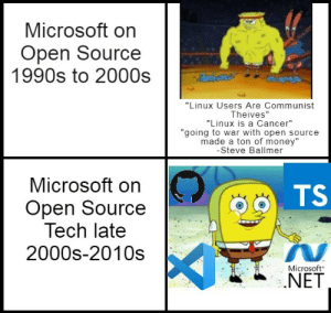 "Oh how the turntables, especially the SQL ones: Microsoft on  Open Source  1990s to 2000s  ""Linux Users Are Communist  Theives""  ""Linux is a Cancer""  ""going to war with open source  made a ton of money""  -Steve Ballmer  Microsoft on  TS  Open Source  Tech late  2000s-2010s  Microsoft  .NET Oh how the turntables, especially the SQL ones"