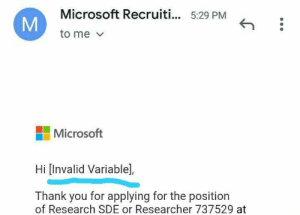 "May be I am not competent enough to apply for Microsoft. But calling me an ""Invalid variable"" is not cool Microsoft :): Microsoft Recruiti... 5:29 PM  to me  Microsoft  Hi [Invalid Variable],  Thank you for applying for the position  of Research SDE or Researcher 737529 at  M May be I am not competent enough to apply for Microsoft. But calling me an ""Invalid variable"" is not cool Microsoft :)"