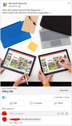 Microsoft, Soon..., and Work: Microsoft Store UK  Sponsored  Office 365 makes teamwork the dreamwork  Work smarter with real-time PowerPoint collaboration  CAMPUS  ACTIVITIES  CAMPUS  ACTIVITIES  MICROSOFT.COM  Shop Now  Office 365  6  1 comment 1 share  Like  Share  Comment  Most relevant  Write a comment..  GIP  D  Get well soon Darrell xx  Like Reply 22h  S Maybe Darrell works for Microsoft?