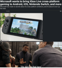 "Android, Microsoft, and Nintendo: Microsoft wants to bring Xbox Live cross-platform  gaming to Android, iOS, Nintendo Switch, and more  Microsoft has made no secrets about its cross-platform ambitions, and it's about to turn up  the heat.  26  3 Feb 2019  MINEERRE  Windows Central  We don't do that here"" Maybe if they make it free?"