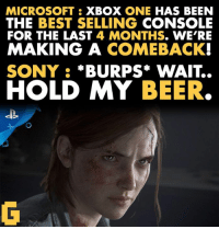Beer, Microsoft, and Sony: MICROSOFT XBOX ONE  HAS BEEN  THE BEST SELLING  CONSOLE  FOR THE LAST  4 MONTHS  WE'RE  MAKING A COMEBACK  SONY  BURPS WAIT..  HOLD MY BEER.