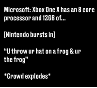 Never underestimate Nintendo: Microsoft: Xbox One Xhas an 8 core  processor and 12GB of.  Nintendo bursts inl  TU throWur halt on atrog & ur  the frog  *Crowd explodes Never underestimate Nintendo
