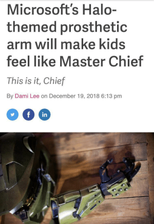 I don't have much to say but this makes me very happy: Microsoft's Halo-  themed prosthetic  arm will make kids  feel like Master Chief  This is it, Chief  By Dami Lee on December 19, 2018 6:13 pm  f  in I don't have much to say but this makes me very happy