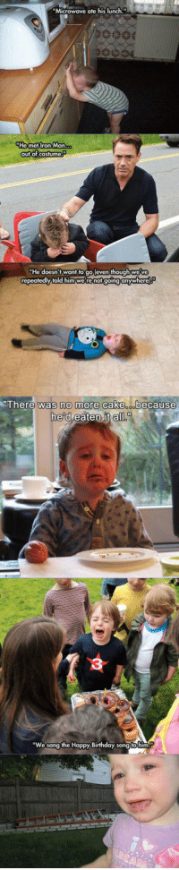 """<p>Kids Crying For The Funniest Reasons Ever.</p>: """"Microwave ate his lunch.""""  He mefIron Man  out of Costume  He doesn't want to go (even though we've  repeatedly told him we re not going anywhere  was no more cake  all.  There  because  he d  3  """"We sang the Happy Birthday song to hinm <p>Kids Crying For The Funniest Reasons Ever.</p>"""