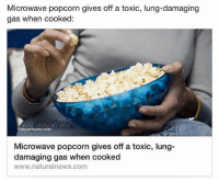 """Microwave popcorn gives off a toxic, lung-damaging  gas when cooked:  NaturalNews.com  Microwave popcorn gives off a toxic, lung-  damaging gas when cooked  www.naturalnews.com You might be reassured to learn that the buttery flavor in microwave popcorn typically comes from a chemical actually found in butter, but you shouldn't be. This chemical, called diacetyl, is so toxic that it commonly destroys the lungs of workers in microwave popcorn factories, afflicting them with the crippling and irreversible disease known as bronchiolitis obliterans. Bronchiolitis obliterans is so rare outside of this context that it has become more commonly known as """"popcorn lung,"""" after the primary cause of the disease. Regulators and health professionals have known of this risk for decades but always assumed that it would only affect people breathing in especially high concentrations in factory settings. Then, in 2007, a man who regularly ate two bags of microwave popcorn every day was diagnosed with popcorn lung, proving that diacetyl enters the air and lungs when microwave popcorn is cooked. Anxious to reassure consumers, most microwave popcorn companies phased out diacetyl - only to replace it with chemicals that have the exact same effects. blackhealth blackhealthmatters microwavepopcorn VIA: @alkaline_vegan_news"""