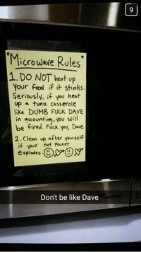 Memes, 🤖, and Tuna: Microwave Rules  1. Do NOT heat up  Your fad if it stinks.  Seriously, if you heat  up tuna casserole  like DUMB FUCK DAVE  in accountin,you will  be fired. FUck you, Dede.  2. Clean up after yourself  if your Hot Pocket  explodes.  Don't be like Dave Don't be like Dave 😝😝
