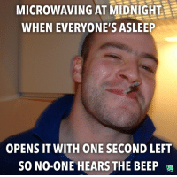 Midnight, One, and This: MICROWAVING AT MIDNIGHT  WHEN EVERYONE'S ASLEEP  OPENS IT WITH ONE SECOND LEFT  SO NO-ONE HEARS THE BEEP I'm totally doing this