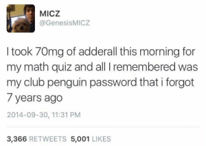Me irl by DjVentrix CLICK HERE 4 MORE MEMES.: MICZ  @GenesisMICZ  I took 70mg of adderall this morning for  my math quiz and all I remembered was  my club penguin password that i forgot  7 years ago  2014-09-30, 11:31 PM  3,366 RETWEETS 5,001 LIKES Me irl by DjVentrix CLICK HERE 4 MORE MEMES.