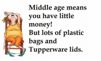 Memes, Money, and Mean: Middle age means  you have little  money!  But lots of plastic  bags and  Tupperware lids.