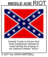 "MIDDLE AGE RIOT  Donald Trump is furious that  Colin Kaepernick refused to  stand during the playing of  our national anthem ""Dixie.""  © 2017 by JOHN HARTZELL"