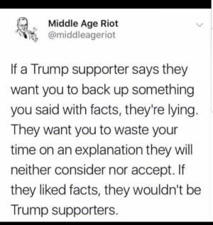 Middle Age Riot: Middle Age Riot  e @middleageriot  If a Trump supporter says they  want you to back up something  you said with facts, they're lying  They want you to waste your  time on an explanation they will  neither consider nor accept. If  they liked facts, they wouldn't be  Trump supporters. Middle Age Riot