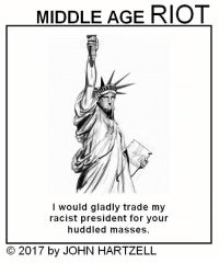 Memes, Riot, and 🤖: MIDDLE AGE RIOT  I would gladly trade my  racist president for your  huddled masses.  2017 by JOHN HARTZELL