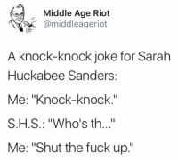 """Memes, Riot, and Fuck: Middle Age Riot  @middleageriot  A knock-knock joke for Sarah  Huckabee Sanders:  Me: """"Knock-knock  S.H.S.: """"Who's th..""""  Me: """"Shut the fuck up."""""""