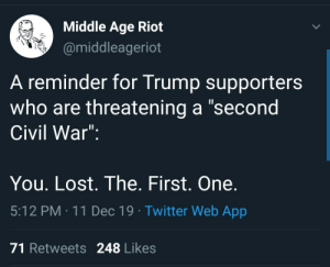 "Supporters: Middle Age Riot  @middleageriot  A reminder for Trump supporters  who are threatening a ""second  Civil War"":  You. Lost. The. First. One.  5:12 PM : 11 Dec 19 · Twitter Web App  71 Retweets 248 Likes"