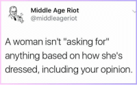"""Memes, Riot, and Asking: Middle Age Riot  @middleageriot  A woman isn't """"asking for""""  anything based on how she's  dressed, including your opinion."""