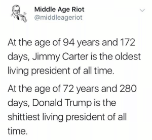 Donald Trump, Jimmy Carter, and Memes: Middle Age Riot  @middleageriot  At the age of 94 years and 172  days, Jimmy Carter is the oldest  living president of all time  At the age of 72 years and 280  days, Donald Trump is the  shittiest living president of all  time.