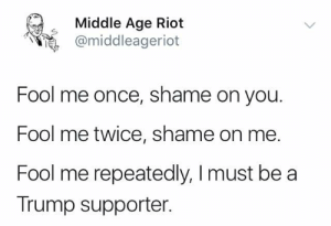 Memes, Riot, and Trump: Middle Age Riot  @middleageriot  Fool me once, shame on you  Fool me twice, shame on me  Fool me repeatedly, I must be a  Trump supporter