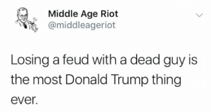 Donald Trump, Memes, and Riot: Middle Age Riot  @middleageriot  Losing a feud with a dead guy is  the most Donald Trump thing  ever