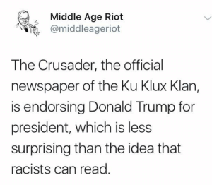 The Ku Klux Klan: Middle Age Riot  @middleageriot  The Crusader, the official  newspaper of the Ku Klux Klan,  is endorsing Donald Trump for  president, which is less  surprising than the idea that  racists can read.