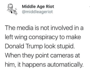 Donald Trump, Riot, and Trump: Middle Age Riot  @middleageriot  The media is not involved in a  left wing conspiracy to make  Donald Trump look stupid  When they point cameras at  him, it happens automatically Middle Age Riot