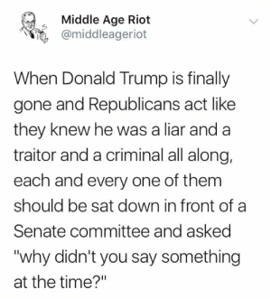 "liar: Middle Age Riot  @middleageriot  When Donald Trump is finally  gone and Republicans act like  they knew he was a liar and a  traitor and a criminal all along,  each and every one of them  should be sat down in front of a  Senate committee and asked  ""why didn't you say something  at the time?"""