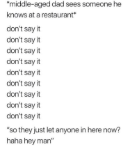 """Dad, Say It, and Restaurant: *middle-aged dad sees someone he  knows at a restaurant*  don't sayit  don't say it  don't say it  don't say it  don't say it  don't say it  don't say it  don't say it  don't sayit  """"so they just let anyone in here now?  haha hey man"""" Classic"""