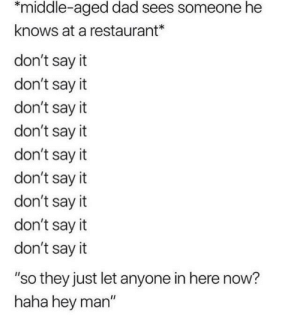 "Dad, Say It, and Restaurant: middle-aged dad sees someone he  knows at a restaurant*  don't say it  don't say it  don't say it  don't say it  don't say it  don't say it  don't say it  don't say it  don't say it  ""so they just let anyone in here now?  haha hey man"" Dog namit you did it again rick!"