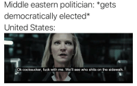 Fuck, History, and United: Middle eastern politician: *gets  democratically elected*  United States  Ok cocksucker, fuck with me. We'll see who shits on the sidewalk.