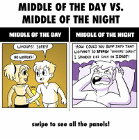 "Memes, Sorry, and Idiot: MIDDLE OF THE DAY VS.  MIDDLE OF THE NIGHT  MIDDLE OF THE DAY MIDDLE OF THE NIGHT  WHOOPS! SORRY!  How COULD YOU BUMP INTO THAT  WomAN?! So STUPID! ""UHOOPS! SORRy!""  I SOUNDED LIKE SUCH AN IDIOT!  NO WORRIES  swipe to see all the panels! ✏️: @floabcomic"
