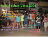 Akon, Friends, and School: Middle School Dance 2006  Can we dance 2  Friends  da new Akon  song togethe  have a cush  on u  My mom is coming to  ick m up at 7:30  My mom let m  straighten my hair  2nite  i got a ne  Abercrombie and  Fitch shirt for 2nites  dance!