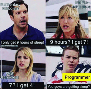 Sad but true: Middle  schoolers  Elementary  schoolers  9 hours? I get 7!  only get 9 hours of sleep!  High  schoolers  Programmer  7? I get 4!  You guys are getting sleep? Sad but true