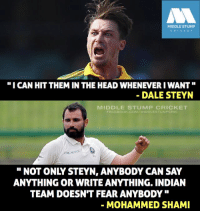 "Facebook, Head, and Memes: MIDDLE STUMP  "" I CAN HIT THEM IN THE HEAD WHENEVER I WANT""  DALE STEYN  MIDDLE STUMP CRICKET  FACEBOOK.cOM/MIDDLESTUMPCRIC  2  "" NOT ONLY STEYN, ANYBODY CAN SAY  ANYTHING OR WRITE ANYTHING. INDIAN  TEAM DOESN'T FEAR ANYBODY ""  MOHAMMED SHAMI"