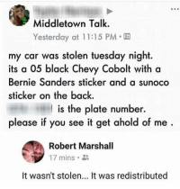 (GC): Middletown Talk.  Yesterday at 1 1:15 PM  my car was stolen tuesday night.  its a 05 black Chevy Cobolt with a  Bernie Sanders sticker and a sunoco  sticker on the back.  I is the plate number.  please if you see it get ahold of me  Robert Marshall  17 mins。  It wasn't stolen... It was redistributed (GC)