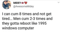 Cum, Windows, and Computer: MIDEY  @AwesomeMidey  I can cum 8 times and not get  tired... Men cum 2-3 times and  they gotta reboot like 1995  windows computer Not my fault you built like a 8-setting water hose