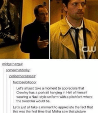 Memes, 🤖, and Impala: midget nazgul:  somewhatdorky:  raisetheca  fruct  lolli  Let's all just take a moment to appreciate that  Crowley has a portrait hanging in Hell of himself  wearing a Nazi-style uniform with a pitchfork where  the swastika would be.  Let's just all take a moment to appreciate the fact that  this was the first time that Misha saw that picture supernatural spn spnfamily castiel mishacollins cockles destiel deanwinchester samwinchester marksheppard crowley jensenackles jaredpadalecki winchester sabriel twistandshout osricchau superwholock bobbysinger teamfreewill fandom markpellegrino impala casifer alwayskeepfighting akf tumblr robbenedict chuckshurley spncast