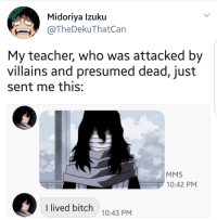 "Bitch, Meme, and Teacher: Midoriya Izuku  @TheDekuThatCan  My teacher, who was attacked by  villains and presumed dead, just  sent me this:  MMS  10:42 PM  I lived bitch  10:43 PM <p><a href=""https://boku-no-meme-academia.tumblr.com/post/163931955793/aizawa-why"" class=""tumblr_blog"">boku-no-meme-academia</a>:</p><blockquote><p>aizawa why</p></blockquote>"