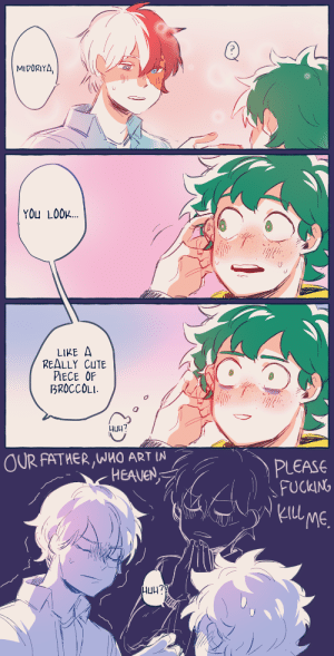 Cute, Fucking, and Target: MIDORIYA.  YOU LOOL  LIKE A  REALLY CUTE  PIECE OF  BROCCOLI  니uh?  OUR FATHER,WHO ART IN  PLEASE  FUCKING  ) 、  kIll  ME.  レ ve1art:  i Could Not resist drawing this iconic scene from @othersideofthe-universe's twitter au