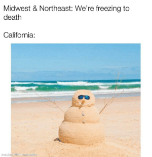 Dank, Memes, and Shit: Midwest & Northeast: We're freezing to  death  California:  made  with memati  c No one seems to give a shit over here by DumpsterNumber12 MORE MEMES