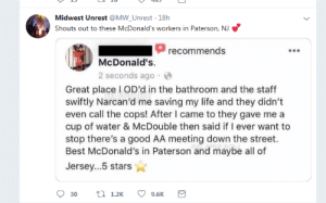 Down The Street: Midwest Unrest @MW_Unrest 18h  Shouts out to these McDonald's workers in Paterson, NJ  recommends  McDonald's.  2 seconds ago  Great place I OD'd in the bathroom and the staff  swiftly Narcan'd me saving my life and they didn't  even call the cops! After I came to they gave me a  cup of water & McDouble then said if I ever want to  stop there's a good AA meeting down the street.  Best McDonald's in Paterson and maybe all of  Jersey...5 stars  t 1.2K  9.6K  30